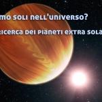 Siamo soli nell'universo? La ricerca dei pianeti extra solari